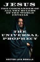 Jesus: The Commander of all the Rulers of the World Unveils the Universal Prophecy - Hector Luis Bonilla