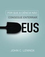 Por que a ciência não consegue enterrar Deus - John C. Lennox