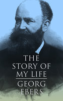 The Story of My Life: Autobiography of the Famous Egyptologist and Novelist - Georg Ebers