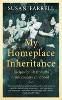 My Homeplace Inheritance: Recipes for life from my Irish country childhood - Susan Farrell