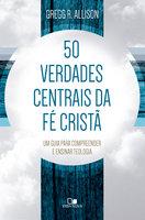50 verdades centrais da fé cristã - Gregg Allison