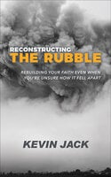 Reconstructing the Rubble: Rebuilding Your Faith Even When You're Unsure How It Fell Apart - Kevin Jack