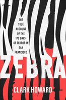 Zebra: The True Account of the 179 Days of Terror in San Francisco - Clark Howard