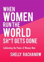 When Women Run the World Sh*t Gets Done - Shelly Rachanow