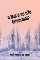 O Mal é ou não (a)normal? - José Pereira da Costa