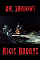 Die, Shadow! - Algis Budrys