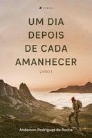 Um dia depois de cada amanhecer - Anderson Rodrigues da Rocha