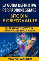 La Guida Definitiva Per Padroneggiare Bitcoin E Criptovalute - Wayne Walker