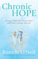 Chronic Hope: Raising a Child with Chronic Illness with Grace, Courage, and Love