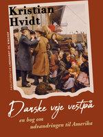 Danske veje vestpå. En bog om udvandringen til Amerika - Kristian Hvidt