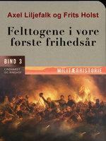Felttogene i vore første frihedsår. Bind 3 - Axel Liljefalk, Frits Holst