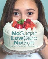 No Sugar, Low Carb, No Guilt-Japanese-Style Desserts - Hisae Sakamoto
