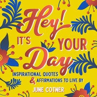 Hey! It's Your Day: Inspirational Quotes and Affirmations to Live By - June Cotner