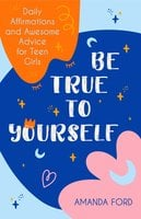 Be True To Yourself: Daily Affirmations and Awesome Advice for Teen Girls - Amanda Ford