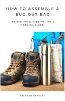 How to Assemble a Bug Out Bag: The Best Food, Supplies, Tools, Medicine, & Gear - Stephen Berkley