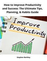 How to Improve Productivity and Success: The Ultimate Tips, Planning, & Habits Guide - Stephen Berkley