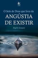 O selo de Deus que livra da angústia de existir - Rogério Sampaio