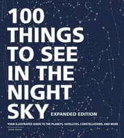 100 Things to See in the Night Sky, Expanded Edition: Your Illustrated Guide to the Planets, Satellites, Constellations, and More - Dean Regas