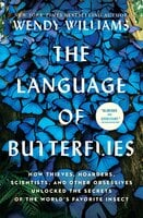 The Language of Butterflies: How Thieves, Hoarders, Scientists, and Other Obsessives Unlocked the Secrets of the World's Favorite Insect - Wendy Williams