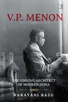 V.P. Menon: The Unsung Architect of Modern India - Narayani Basu