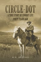Circle-Dot: A True Story of Cowboy Life Forty Years Ago - M.H. Donoho