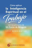 Cómo aplicar la inteligencia espiritual en el trabajo con los principios de Un curso de milagros - Emily Bennington