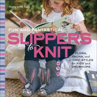 Fun and Fantastical Slippers to Knit - Mary Scott Huff