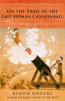 On The Trail of the Last Human Cannonball - Byron Rogers