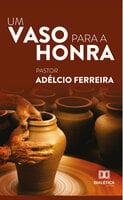 Um vaso para a honra - Adélcio Ferreira