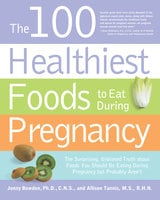 The 100 Healthiest Foods to Eat During Pregnancy - Jonny Bowden, Allison Tannis