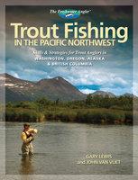 Trout Fishing in the Pacific Northwest - Gary Lewis, John Van Vliet