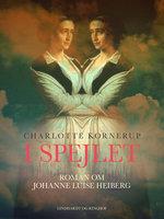 I spejlet. Roman om Johanne Luise Heiberg - Charlotte Kornerup