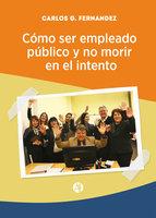 Cómo ser empleado público y no morir en el intento - Carlos G. Fernández