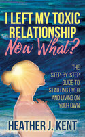 I Left My Toxic Relationship –Now What? - Heather J. Kent