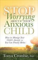 Stop Worrying About Your Anxious Child: How to Manage Your Child's Anxiety so You Can Finally Relax
