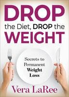 Drop the Diet, Drop the Weight - Vera LaRee