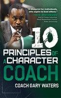 Ten Principles of a Character Coach - Coach Gary Waters