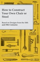 How to Construct Your Own Chair or Stool Based on Designs from the 18th and 19th Centuries - Anon