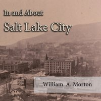 In and About Salt Lake City - William A. Morton