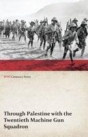 Through Palestine with the Twentieth Machine Gun Squadron (WWI Centenary Series) - Anon
