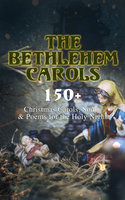The Bethlehem Carols - 150+ Christmas Carols, Songs & Poems for the Holy Night - Rudyard Kipling, Robert Louis Stevenson, Thomas Hardy, William Butler Yeats, Robert Browning, William Wordsworth, Emily Dickinson, William Makepeace Thackeray, Andrew Lang, Walter Scott, John Milton, Samuel Taylor Coleridge, Henry Wadsworth Longfellow, James Russell Lowell, Clement Clarke Moore, Carolyn Wells, James Montgomery, Alfred Lord Tennyson, William Drummond, Phillips Brooks