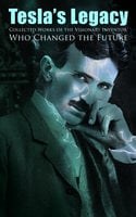 Tesla's Legacy - Collected Works of the Visionary Inventor Who Changed the Future - Nikola Tesla