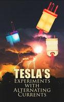 Tesla's Experiments with Alternating Currents - Nikola Tesla