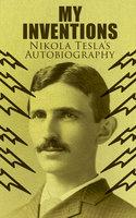 My Inventions – Nikola Tesla's Autobiography - Nikola Tesla