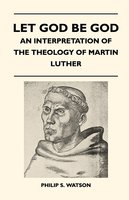 Let God Be God - An Interpretation Of The Theology Of Martin Luther - Philip S. Watson