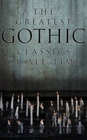 The Greatest Gothic Classics of All Time - Arthur Conan Doyle, H.G. Wells, Charles Dickens, George Eliot, Charlotte Brontë, Victor Hugo, Jane Austen, Frederick Marryat, Henry James, Edgar Allan Poe, Washington Irving, Gaston Leroux, Mary Shelley, Horace Walpole, Robert Louis Stevenson, Emily Brontë, Oscar Wilde, H.P. Lovecraft, Bram Stoker, George MacDonald, Nathaniel Hawthorne, Wilkie Collins, James Hogg, William Hope Hodgson, Charlotte Perkins Gilman, W.W. Jacobs, Anna Katharine Green, Nikolai Gogol, Thomas Love Peacock, Ann Radcliffe, John Meade Falkner, Joseph Sheridan Le Fanu, James Malcolm Rymer, Matthew Gregory Lewis, William Godwin, Grant Allen, Robert Hugh Benson, Richard Marsh, Charles Brockden Brown, Arthur Machen, John William Polidori, Theophile Gautier, Fitz James O'Brien, Charles Robert Maturin, Thomas Peckett Prest, William Thomas Beckford, Eliza Parsons