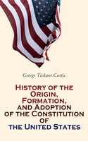 History of the Origin, Formation, and Adoption of the Constitution of the United States - George Ticknor Curtis