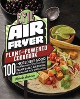 Epic Air Fryer Plant-Powered Cookbook: 100 Incredibly Good Vegetarian Recipes That Take Plant-Based Air Frying in Amazing New Directions - Michelle Anderson