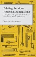 Painting, Furniture Finishing and Repairing - A Compilation of Helpful Articles for Craftsmen, Home Owners, Painters and Handymen - Various