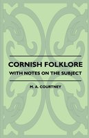 Cornish Folklore - With Notes on the Subject - M. A. Courtney